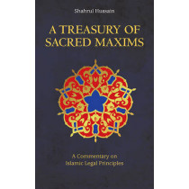 A Treasury of Sacred Maxims: A Commentary on Islamic Legal Principles by Shahrul Hussain, 9781847740960