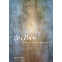 Art/porn: A History of Seeing and Touching by Kelly Dennis, 9781847880574