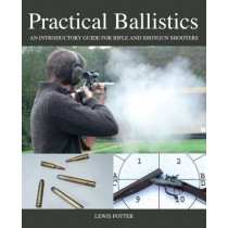 Practical Ballistics: An Introductory Guide for Rifle and Shotgun Shooters by Lewis Potter, 9781847977373