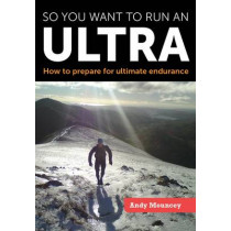 So you want to run an Ultra: How to prepare for ultimate endurance by Andy Mouncey, 9781847978301