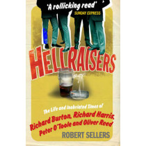 Hellraisers: The Life and Inebriated Times of Burton, Harris, O'Toole and Reed by Robert Sellers, 9781848090187
