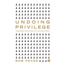 Undoing Privilege: Unearned Advantage in a Divided World by Bob Pease, 9781848130296