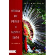 Shamanism and Spirituality in Therapeutic Practice: An Introduction by Christa Mackinnon, 9781848190818