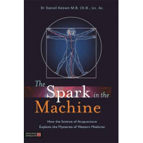 The Spark in the Machine: How the Science of Acupuncture Explains the Mysteries of Western Medicine by Dr Daniel Keown, 9781848191969