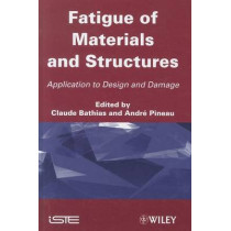 Fatigue of Materials and Structures: Application to Design and Damage by Claude Bathias, 9781848212916
