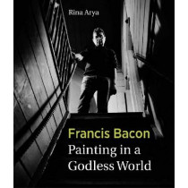 Francis Bacon: Painting in a Godless World by Rina Arya, 9781848220447