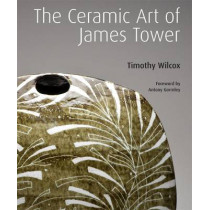 The Ceramic Art of James Tower by Timothy Wilcox, 9781848220706