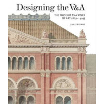 Designing the V&A: The Museum as a Work of Art (1857-1909): 2017 by Julius Bryant, 9781848222335