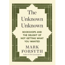 The Unknown Unknown: Bookshops and the delight of not getting what you wanted by Mark Forsyth, 9781848317840