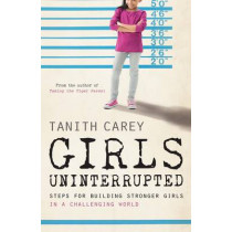 Girls Uninterrupted: Steps for Building Stronger Girls in a Challenging World by Tanith Carey, 9781848318205