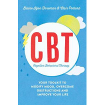 Cognitive Behavioural Therapy (CBT): Your Toolkit to Modify Mood, Overcome Obstructions and Improve Your Life by Elaine Iljon Foreman, 9781848319509