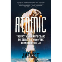 Atomic: The First War of Physics and the Secret History of the Atom Bomb 1939-49 by Jim Baggott, 9781848319929