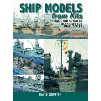 Ship Models from Kits: Basic and Advanced Techniques for Small Scales by David Griffith, 9781848320918
