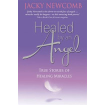 Healed by an Angel: True Stories of Healing Miracles by Jacky Newcomb, 9781848502963