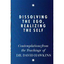 Dissolving the Ego, Realizing the Self: Contemplations from the Teachings of Dr David R. Hawkins MD, PhD by David R. Hawkins, 9781848504202