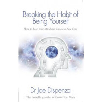 Breaking the Habit of Being Yourself: How to Lose Your Mind and Create a New One by Joe Dispenza, 9781848508569
