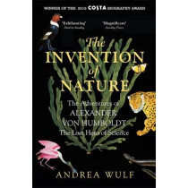 The Invention of Nature: The Adventures of Alexander von Humboldt, the Lost Hero of Science: Costa & Royal Society Prize Winner by Andrea Wulf, 9781848549005
