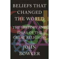 Beliefs that Changed the World: The History and Ideas of the Great Religions by John Bowker, 9781848669000