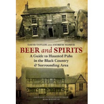 Beer and Spirits: A Guide to Haunted Pubs in the Black Country and Surrounding Area by Andrew Homer, 9781848682665