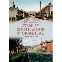 Stanley, South Moor & Craghead Through Time by Ron Hindhaugh, 9781848686663