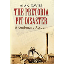 The Pretoria Pit Disaster: A Centenary Account by Alan Davies, 9781848689244