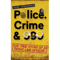 Police, Crime & 999: The True Story of a Front Line Officer by John Donoghue, 9781848766853