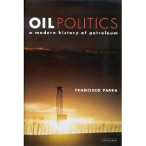 Oil Politics: A Modern History of Petroleum by Francisco Parra, 9781848851290