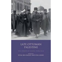 Late Ottoman Palestine: The Period of Young Turk Rule by Yuval Ben-Bassat, 9781848856318