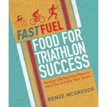 Fast Fuel: Food For Triathlon Success by Renee McGregor, 9781848993037