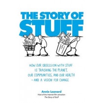 The Story of Stuff: How Our Obsession with Stuff is Trashing the Planet, Our Communities, and Our Health - and a Vision for Change by Annie Leonard, 9781849010382