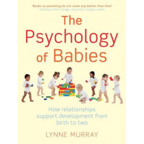 The Psychology of Babies: How relationships support development from birth to two by Lynne Murray, 9781849012935