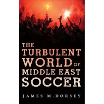 The Turbulent World of Middle East Soccer by James M. Dorsey, 9781849043311