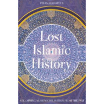 Lost Islamic History: Reclaiming Muslim Civilisation from the Past by Firas Alkhateeb, 9781849046893