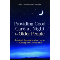 Providing Good Care at Night for Older People: Practical Approaches for Use in Nursing and Care Homes by Heather Wilkinson, 9781849050647