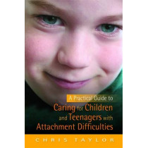 A Practical Guide to Caring for Children and Teenagers with Attachment Difficulties by Chris Taylor, 9781849050814