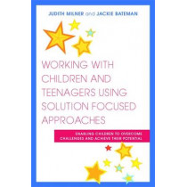 Working with Children and Teenagers Using Solution Focused Approaches: Enabling Children to Overcome Challenges and Achieve Their Potential by Judith Milner, 9781849050821