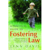 A Practical Guide to Fostering Law: Fostering Regulations, Child Care Law and the Youth Justice System by Lynn Davis, 9781849050920