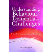 Understanding Behaviour in Dementia that Challenges: A Guide to Assessment and Treatment by Ian Andrew James, 9781849051088