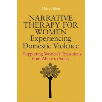 Narrative Therapy for Women Experiencing Domestic Violence: Supporting Women's Transitions from Abuse to Safety by Mary Allen, 9781849051903