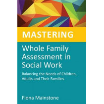 Mastering Whole Family Assessment in Social Work: Balancing the Needs of Children, Adults and Their Families by Fiona Mainstone, 9781849052405