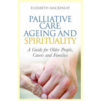 Palliative Care, Ageing and Spirituality: A Guide for Older People, Carers and Families by Elizabeth MacKinlay, 9781849052900