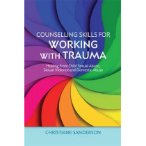 Counselling Skills for Working with Trauma: Healing from Child Sexual Abuse, Sexual Violence and Domestic Abuse by Christiane Sanderson, 9781849053266