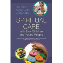 Spiritual Care with Sick Children and Young People: A Handbook for Chaplains, Paediatric Health Professionals, Arts Therapists and Youth Workers by Paul Nash, 9781849053891