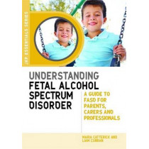 Understanding Fetal Alcohol Spectrum Disorder: A Guide to Fasd for Parents, Carers and Professionals by Maria Catterick, 9781849053945