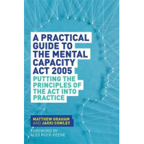 A Practical Guide to the Mental Capacity Act 2005: Putting the Principles of the Act into Practice by Matthew Graham, 9781849055208