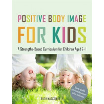 Positive Body Image for Kids: A Strengths-Based Curriculum for Children Aged 7-11 by Ruth MacConville, 9781849055390