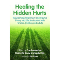 Healing the Hidden Hurts: Transforming Attachment and Trauma Theory into Effective Practice with Families, Children and Adults by Caroline Archer, 9781849055482