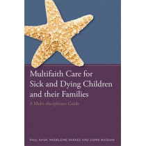 Multifaith Care for Sick and Dying Children and their Families: A Multi-Disciplinary Guide by Paul Nash, 9781849056069
