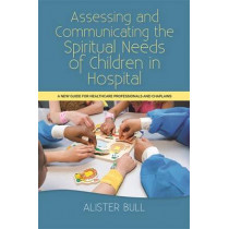 Assessing and Communicating the Spiritual Needs of Children in Hospital: A New Guide for Healthcare Professionals and Chaplains by Alister W. Bull, 9781849056373