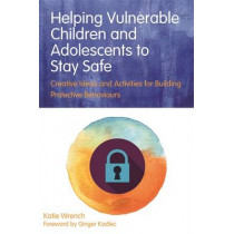 Helping Vulnerable Children and Adolescents to Stay Safe: Creative Ideas and Activities for Building Protective Behaviours by Katie Wrench, 9781849056762